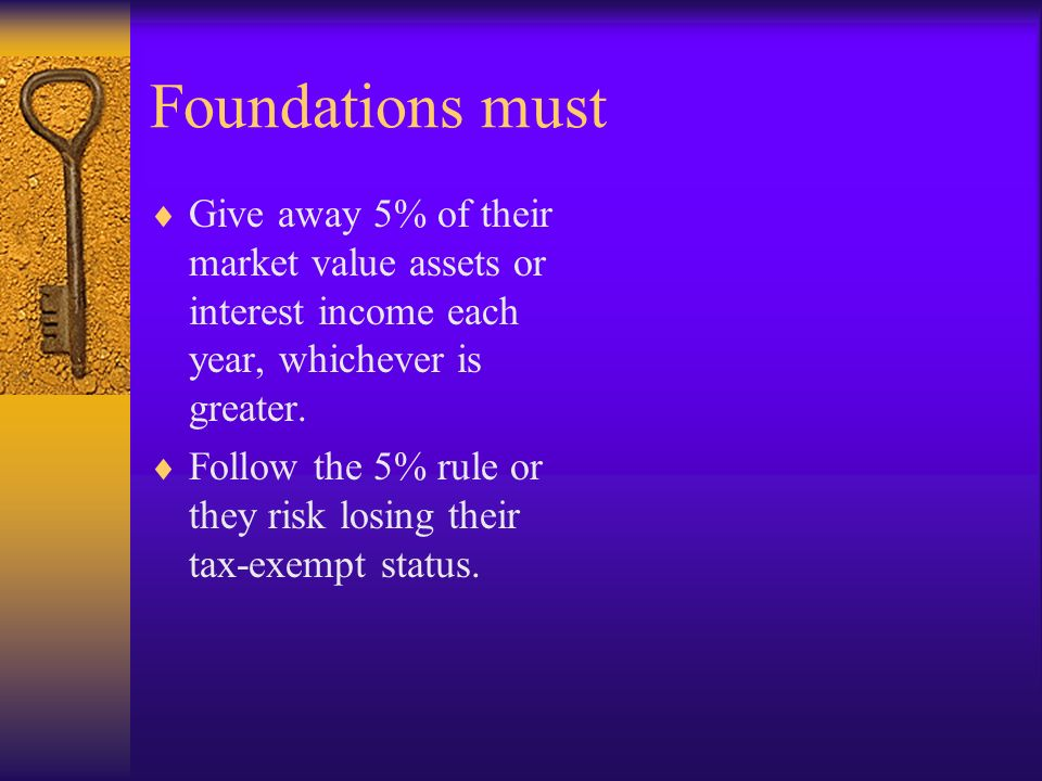 Foundations must Give away 5% of their market value assets or interest income each year, whichever is greater. Follow the 5% rule or they risk losing