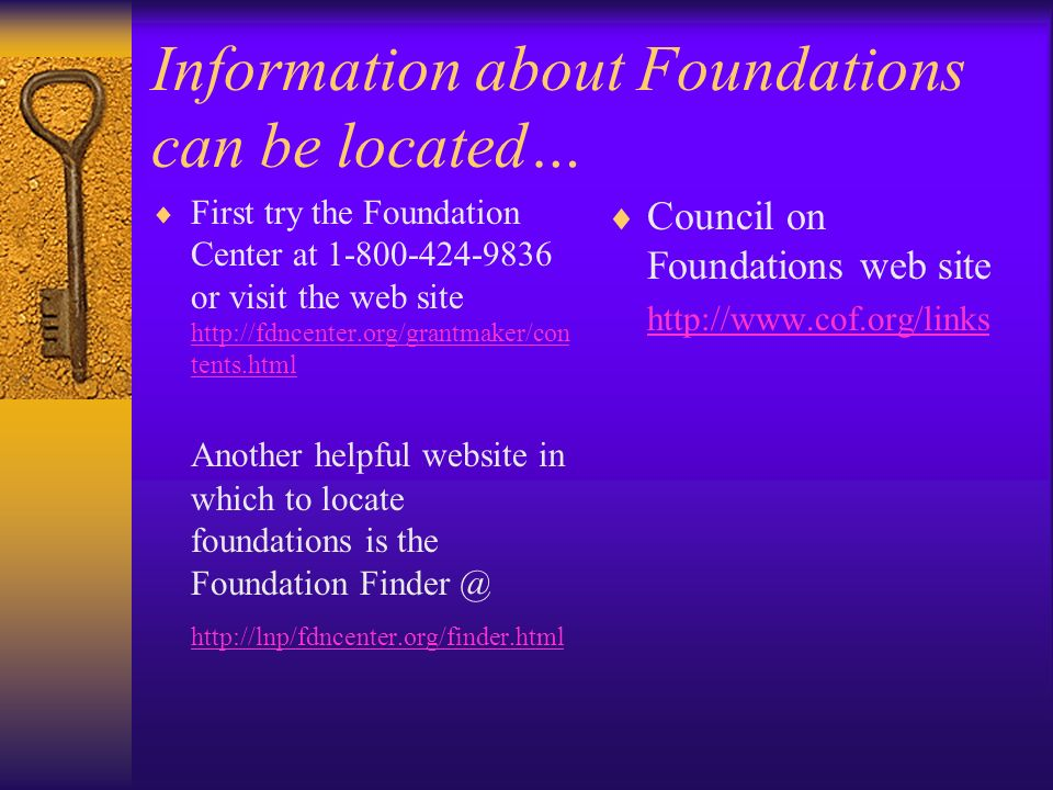 Information about Foundations can be located… First try the Foundation Center at 1-800-424-9836 or visit the web site http://fdncenter.org/grantmaker/