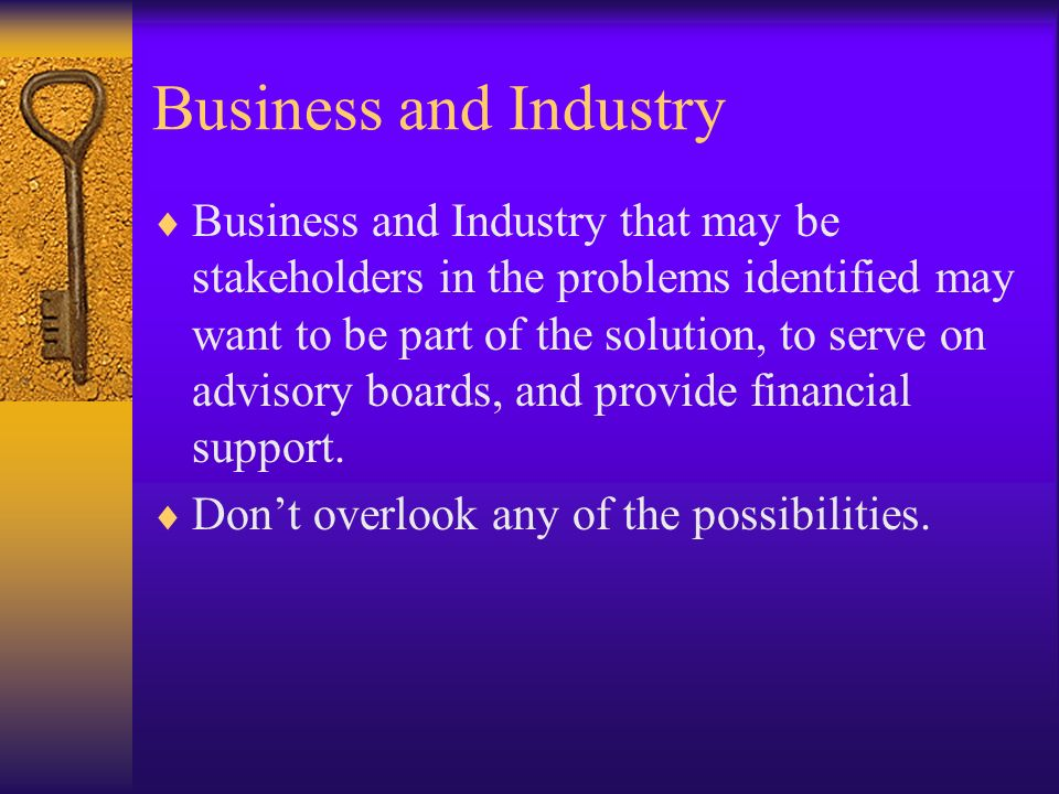Business and Industry Business and Industry that may be stakeholders in the problems identified may want to be part of the solution, to serve on advis