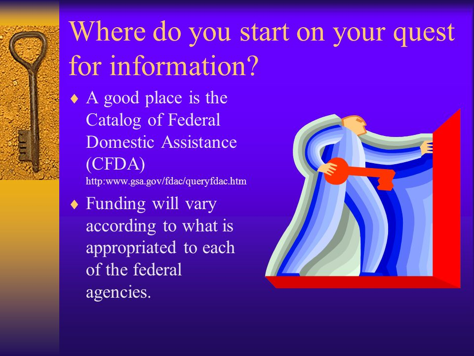 Where do you start on your quest for information? A good place is the Catalog of Federal Domestic Assistance (CFDA) http:www.gsa.gov/fdac/queryfdac.ht