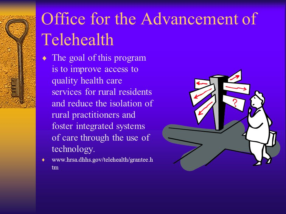 Office for the Advancement of Telehealth The goal of this program is to improve access to quality health care services for rural residents and reduce