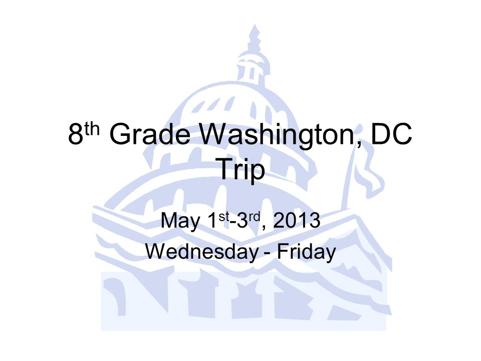 8 th Grade Washington, DC Trip May 1 st -3 rd, 2013 Wednesday - Friday