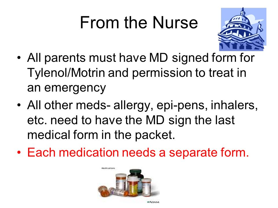 From the Nurse All parents must have MD signed form for Tylenol/Motrin and permission to treat in an emergency All other meds- allergy, epi-pens, inha