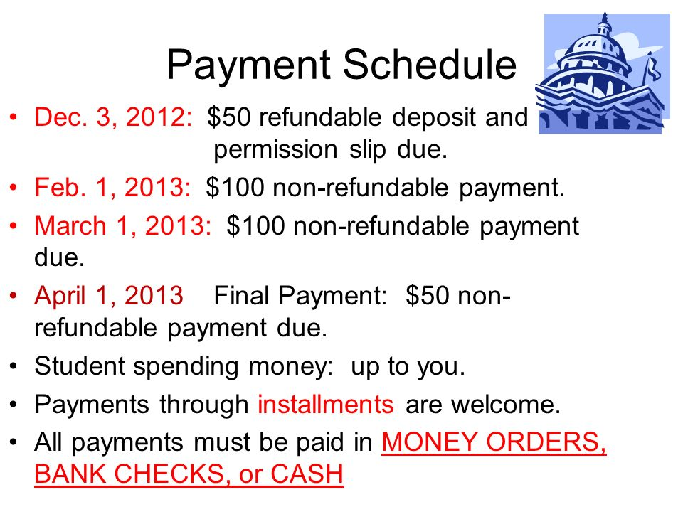 Payment Schedule Dec. 3, 2012: $50 refundable deposit and permission slip due. Feb. 1, 2013: $100 non-refundable payment. March 1, 2013: $100 non-refu