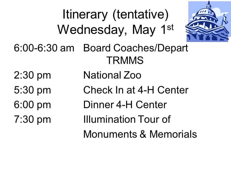 Itinerary (tentative) Wednesday, May 1 st 6:00-6:30 amBoard Coaches/Depart TRMMS 2:30 pmNational Zoo 5:30 pm Check In at 4-H Center 6:00 pmDinner 4-H Center 7:30 pmIllumination Tour of Monuments & Memorials
