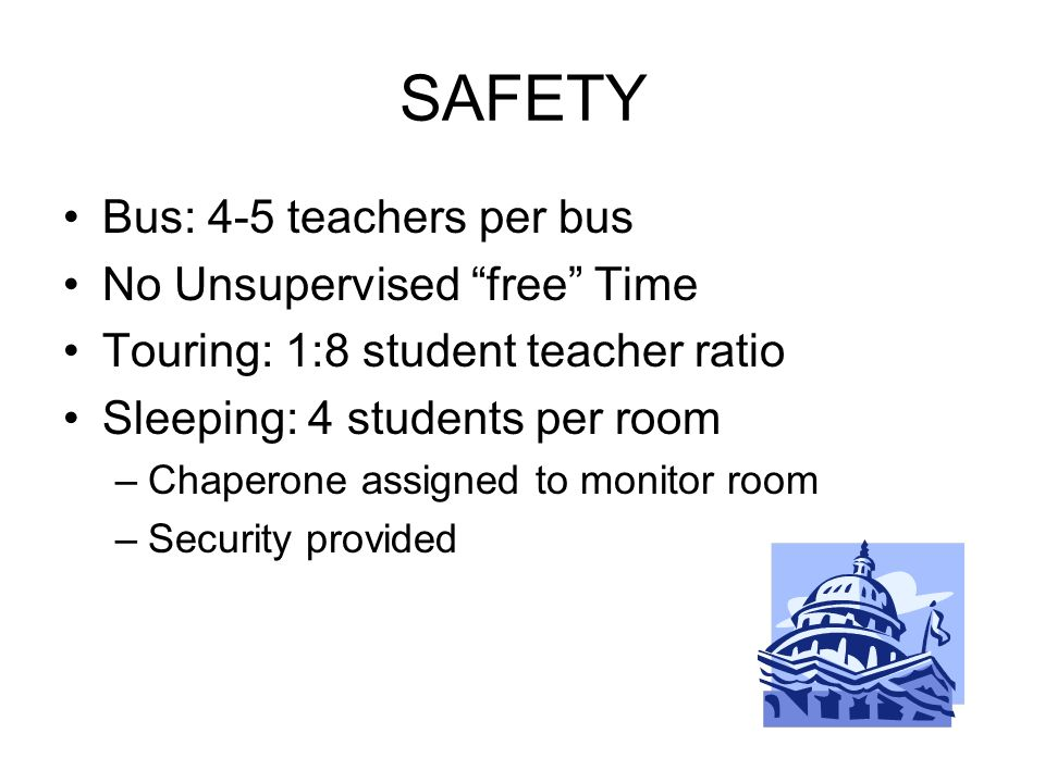 SAFETY Bus: 4-5 teachers per bus No Unsupervised free Time Touring: 1:8 student teacher ratio Sleeping: 4 students per room –Chaperone assigned to mon