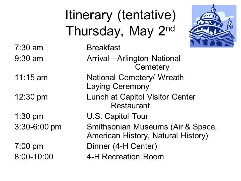 Itinerary (tentative) Thursday, May 2 nd 7:30 amBreakfast 9:30 amArrivalArlington National Cemetery 11:15 am National Cemetery/ Wreath Laying Ceremony