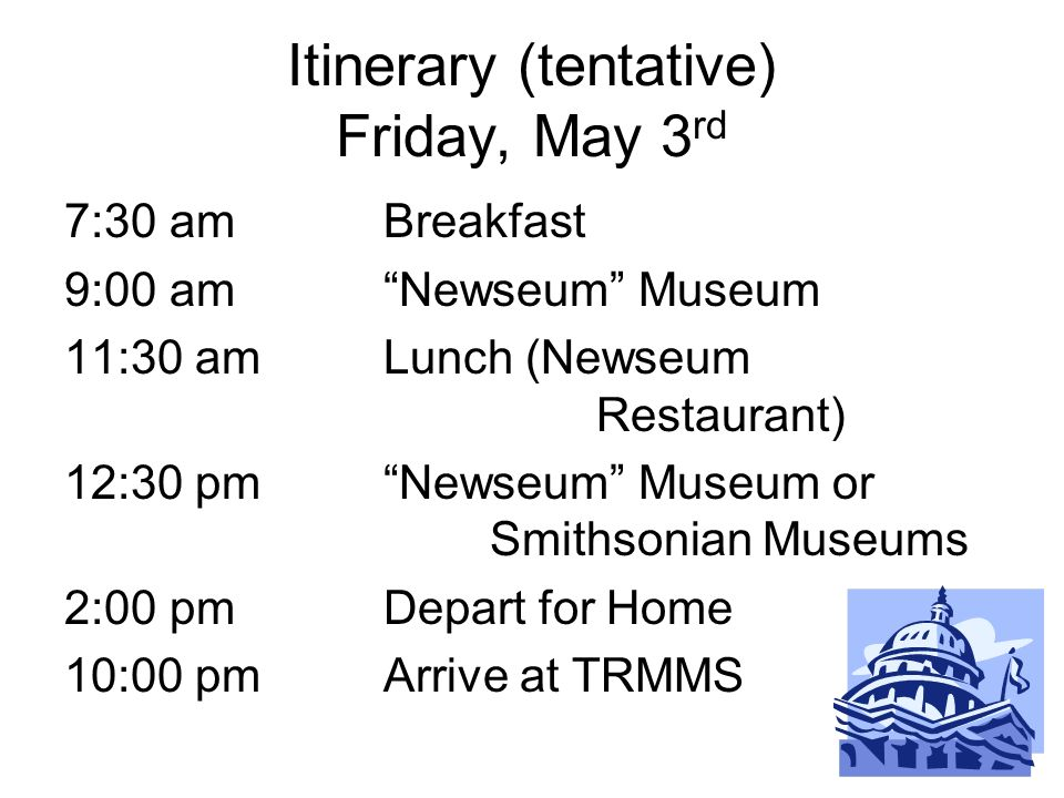 Itinerary (tentative) Friday, May 3 rd 7:30 amBreakfast 9:00 amNewseum Museum 11:30 amLunch (Newseum Restaurant) 12:30 pmNewseum Museum or Smithsonian