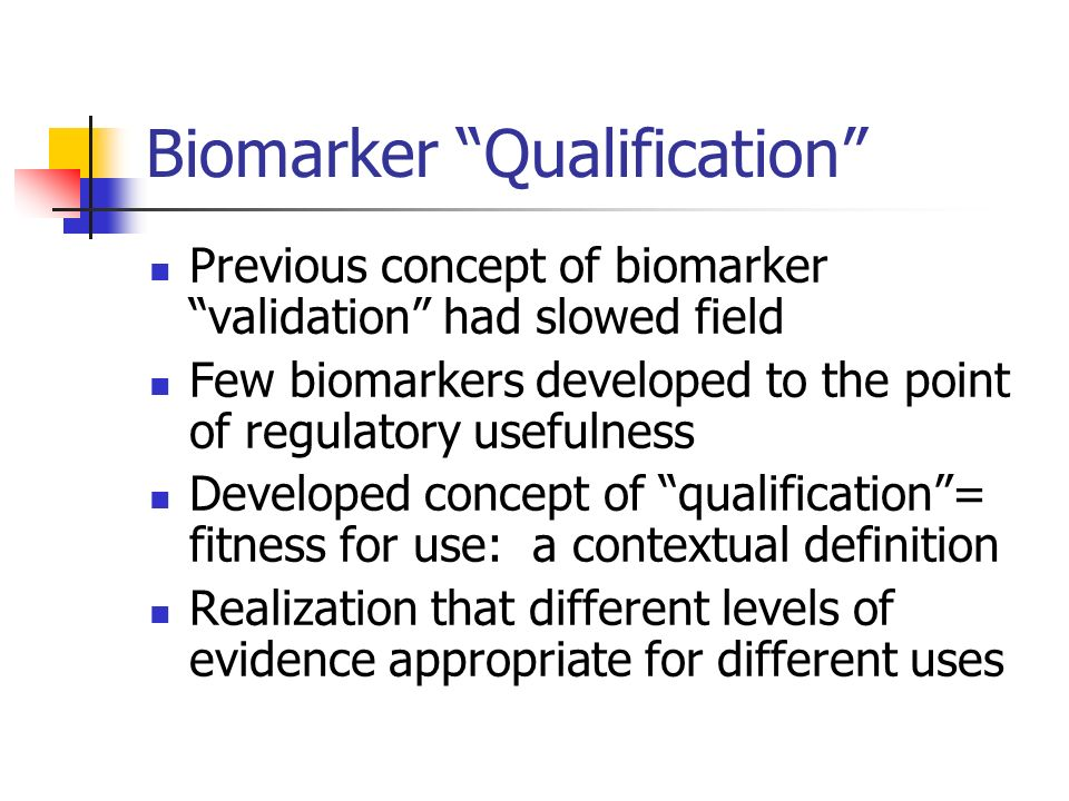Biomarker Qualification Previous concept of biomarker validation had slowed field Few biomarkers developed to the point of regulatory usefulness Devel
