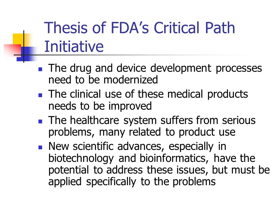 Thesis of FDAs Critical Path Initiative The drug and device development processes need to be modernized The clinical use of these medical products nee