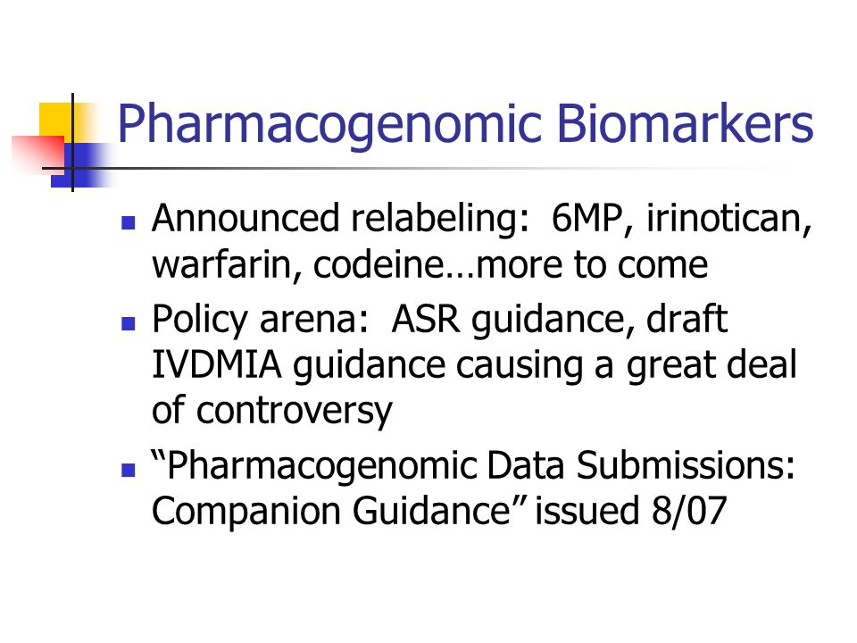 Pharmacogenomic Biomarkers Announced relabeling: 6MP, irinotican, warfarin, codeine…more to come Policy arena: ASR guidance, draft IVDMIA guidance cau