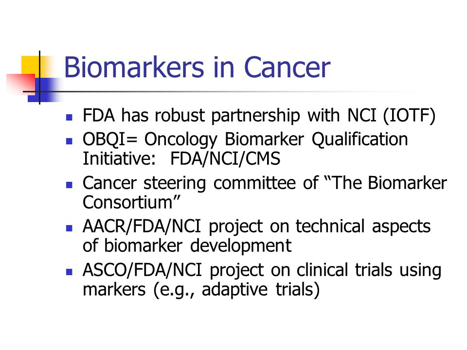 Biomarkers in Cancer FDA has robust partnership with NCI (IOTF) OBQI= Oncology Biomarker Qualification Initiative: FDA/NCI/CMS Cancer steering committ