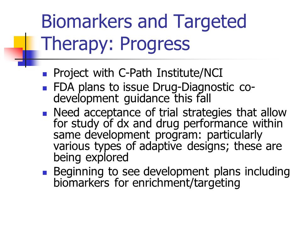 Biomarkers and Targeted Therapy: Progress Project with C-Path Institute/NCI FDA plans to issue Drug-Diagnostic co- development guidance this fall Need