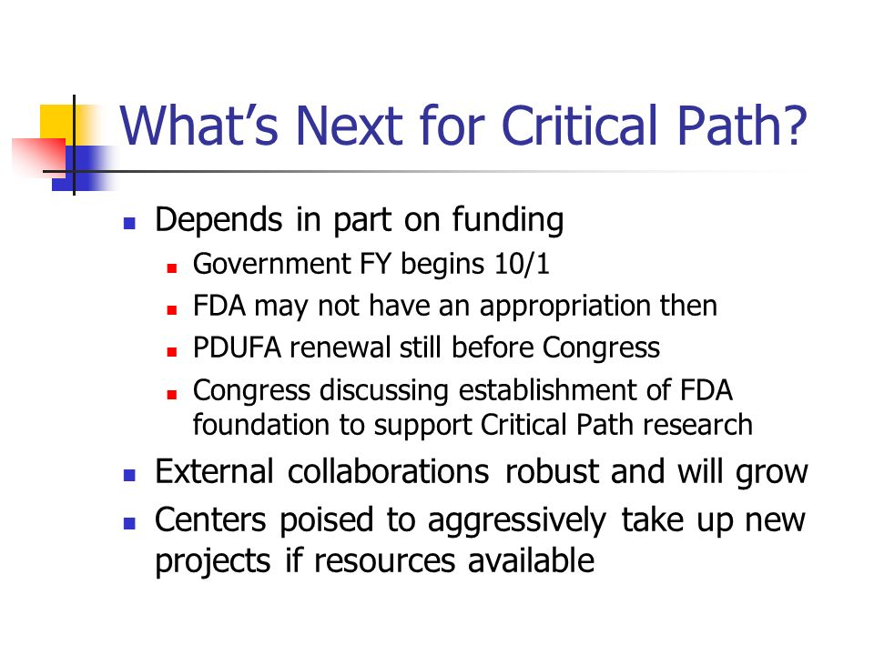 Whats Next for Critical Path? Depends in part on funding Government FY begins 10/1 FDA may not have an appropriation then PDUFA renewal still before C