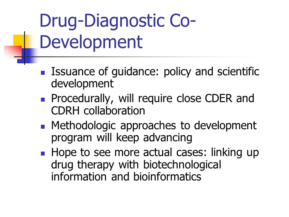 Drug-Diagnostic Co- Development Issuance of guidance: policy and scientific development Procedurally, will require close CDER and CDRH collaboration M