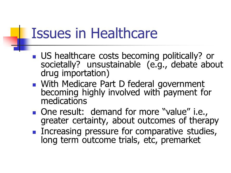 Issues in Healthcare US healthcare costs becoming politically? or societally? unsustainable (e.g., debate about drug importation) With Medicare Part D