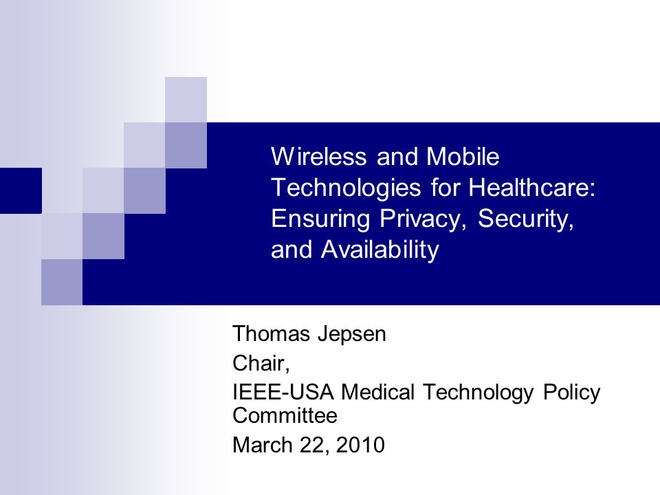 Wireless and Mobile Technologies for Healthcare: Ensuring Privacy, Security, and Availability Thomas Jepsen Chair, IEEE-USA Medical Technology Policy