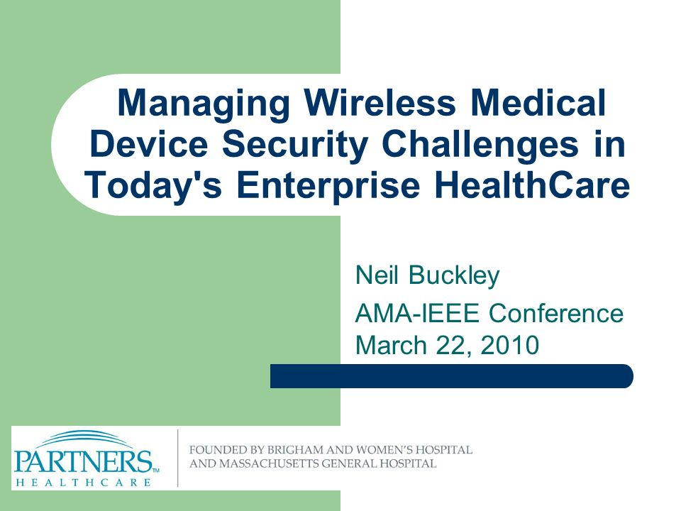 Managing Wireless Medical Device Security Challenges in Today s Enterprise HealthCare Neil Buckley AMA-IEEE Conference March 22, 2010