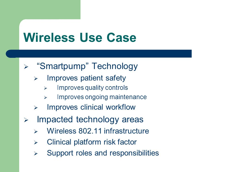 Wireless Use Case Smartpump Technology Improves patient safety Improves quality controls Improves ongoing maintenance Improves clinical workflow Impacted technology areas Wireless 802.11 infrastructure Clinical platform risk factor Support roles and responsibilities