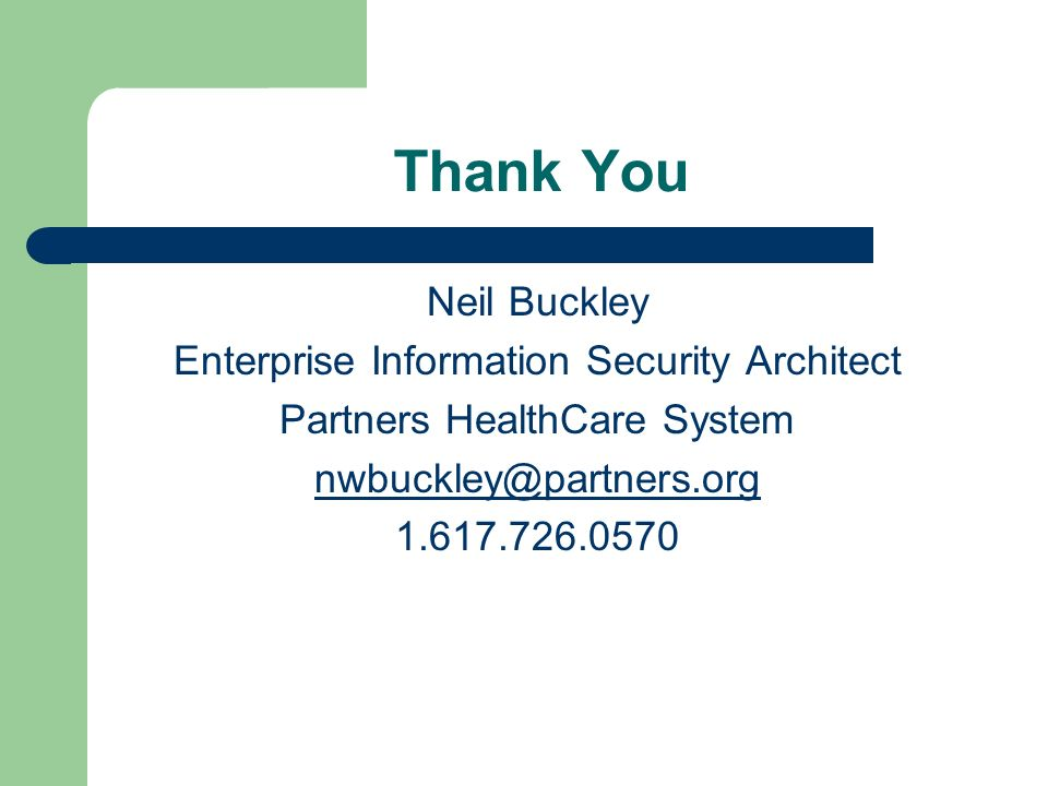 Thank You Neil Buckley Enterprise Information Security Architect Partners HealthCare System nwbuckley@partners.org 1.617.726.0570