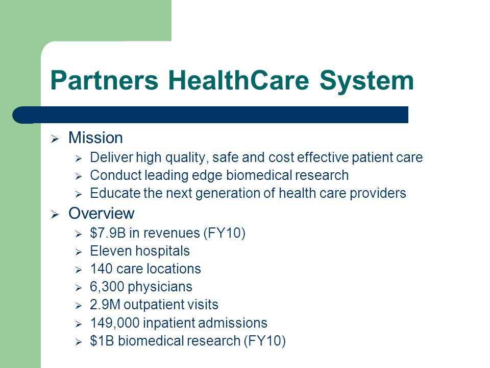 Partners HealthCare System Mission Deliver high quality, safe and cost effective patient care Conduct leading edge biomedical research Educate the next generation of health care providers Overview $7.9B in revenues (FY10) Eleven hospitals 140 care locations 6,300 physicians 2.9M outpatient visits 149,000 inpatient admissions $1B biomedical research (FY10)