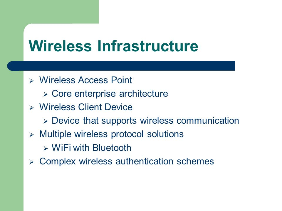 Wireless Infrastructure Wireless Access Point Core enterprise architecture Wireless Client Device Device that supports wireless communication Multiple wireless protocol solutions WiFi with Bluetooth Complex wireless authentication schemes