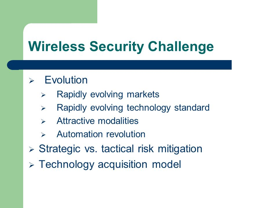 Wireless Security Challenge Evolution Rapidly evolving markets Rapidly evolving technology standard Attractive modalities Automation revolution Strategic vs.
