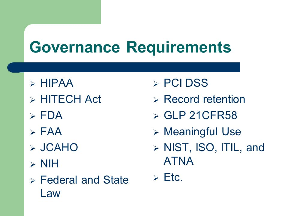 Governance Requirements HIPAA HITECH Act FDA FAA JCAHO NIH Federal and State Law PCI DSS Record retention GLP 21CFR58 Meaningful Use NIST, ISO, ITIL,