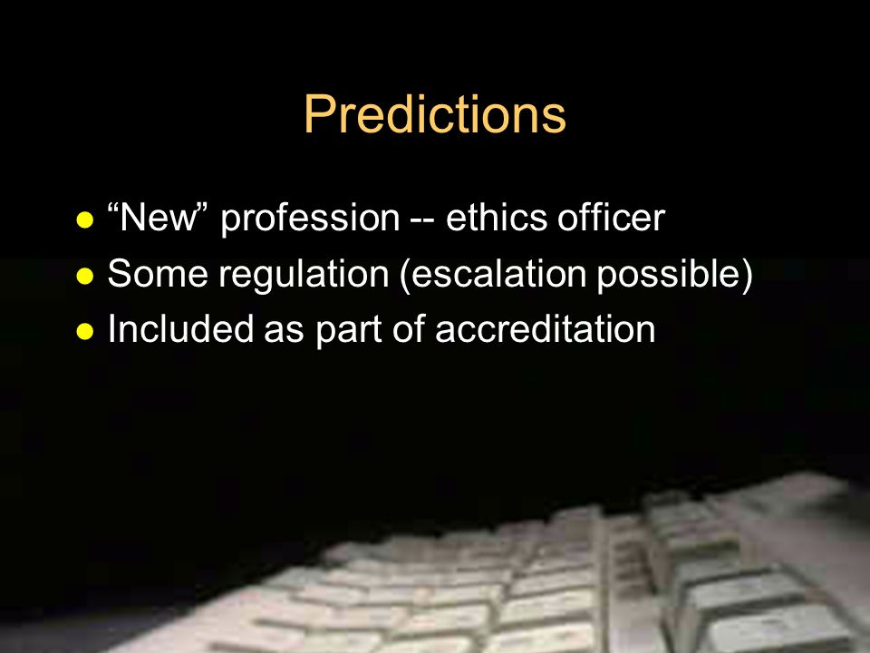 Predictions New profession -- ethics officer Some regulation (escalation possible) Included as part of accreditation
