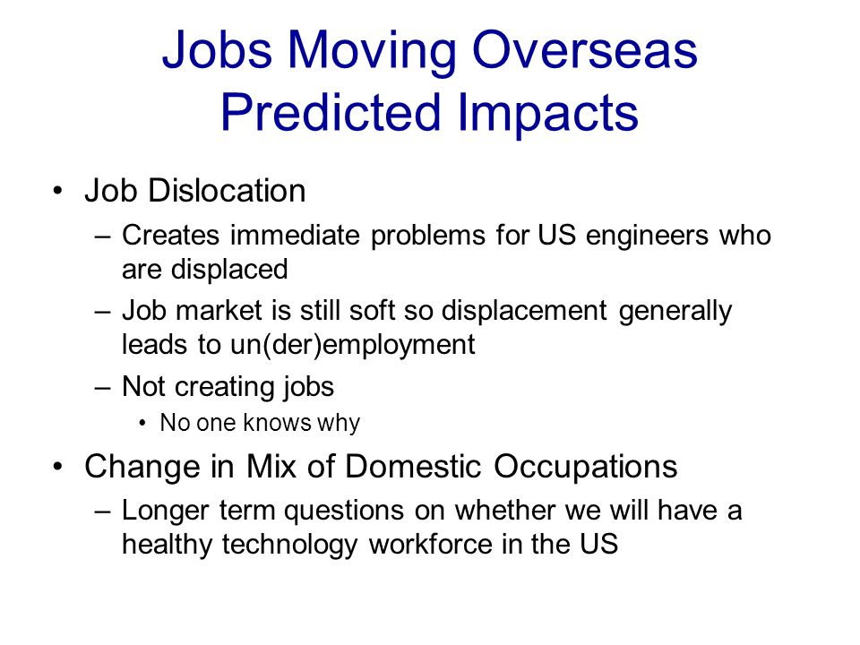 Jobs Moving Overseas Predicted Impacts Job Dislocation –Creates immediate problems for US engineers who are displaced –Job market is still soft so displacement generally leads to un(der)employment –Not creating jobs No one knows why Change in Mix of Domestic Occupations –Longer term questions on whether we will have a healthy technology workforce in the US