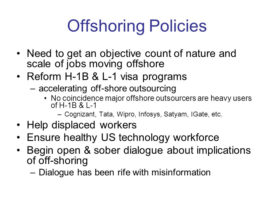 Offshoring Policies Need to get an objective count of nature and scale of jobs moving offshore Reform H-1B & L-1 visa programs –accelerating off-shore outsourcing No coincidence major offshore outsourcers are heavy users of H-1B & L-1 –Cognizant, Tata, Wipro, Infosys, Satyam, IGate, etc.