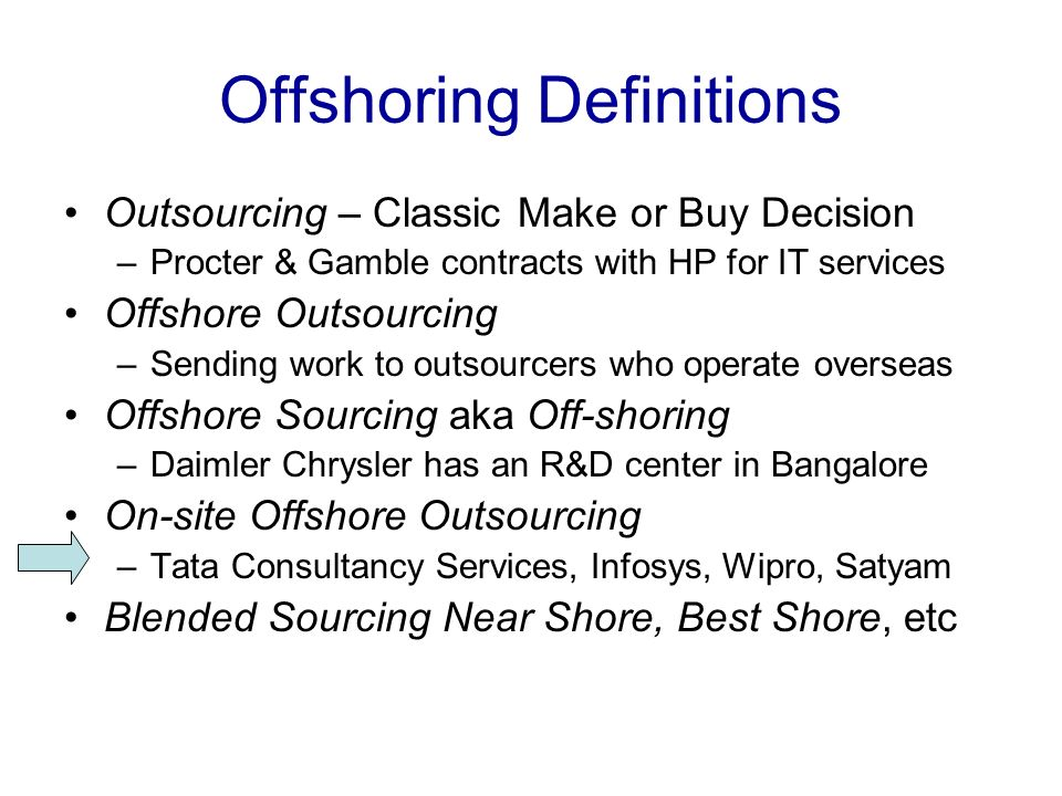 Offshoring Definitions Outsourcing – Classic Make or Buy Decision –Procter & Gamble contracts with HP for IT services Offshore Outsourcing –Sending work to outsourcers who operate overseas Offshore Sourcing aka Off-shoring –Daimler Chrysler has an R&D center in Bangalore On-site Offshore Outsourcing –Tata Consultancy Services, Infosys, Wipro, Satyam Blended Sourcing Near Shore, Best Shore, etc
