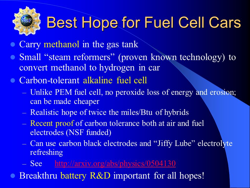 Best Hope for Fuel Cell Cars Carry methanol in the gas tank Small steam reformers (proven known technology) to convert methanol to hydrogen in car Car