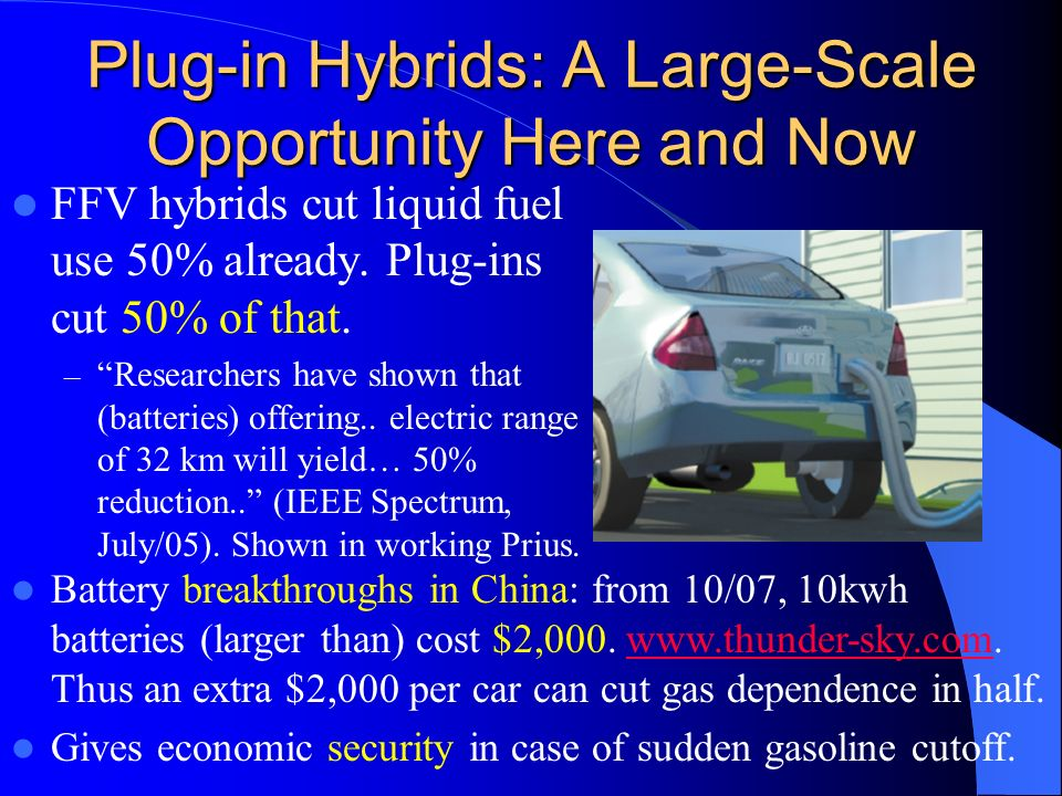 Plug-in Hybrids: A Large-Scale Opportunity Here and Now FFV hybrids cut liquid fuel use 50% already. Plug-ins cut 50% of that. – Researchers have show