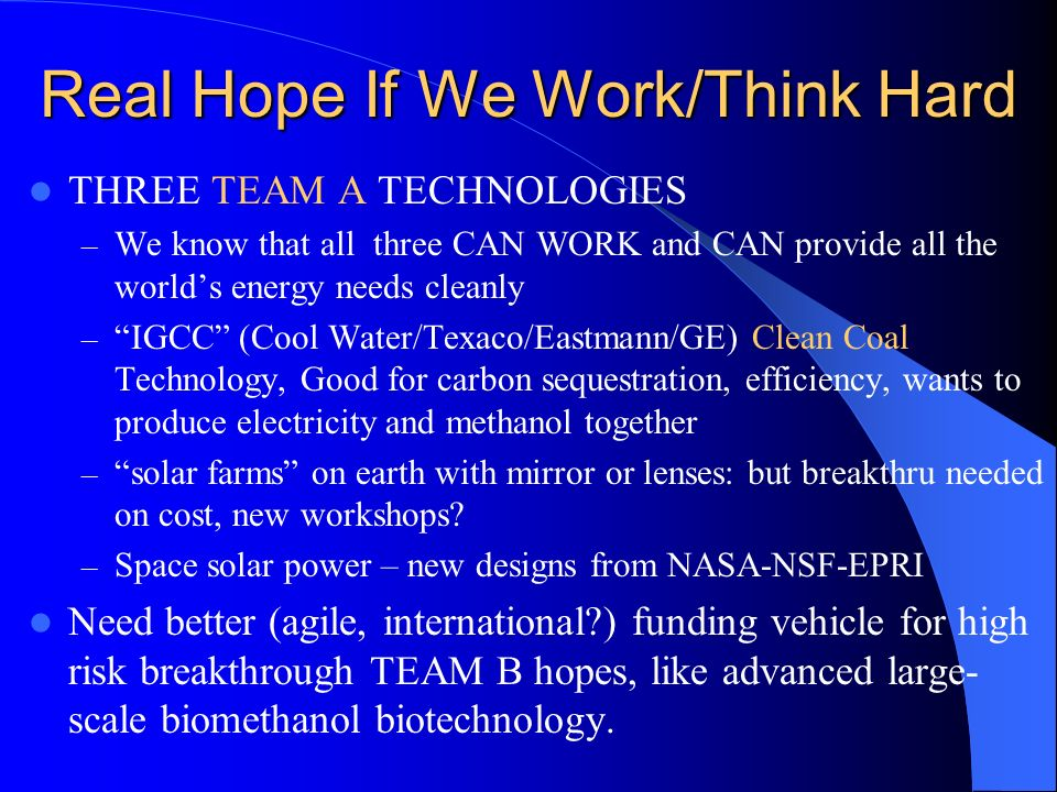 Real Hope If We Work/Think Hard THREE TEAM A TECHNOLOGIES – We know that all three CAN WORK and CAN provide all the worlds energy needs cleanly – IGCC