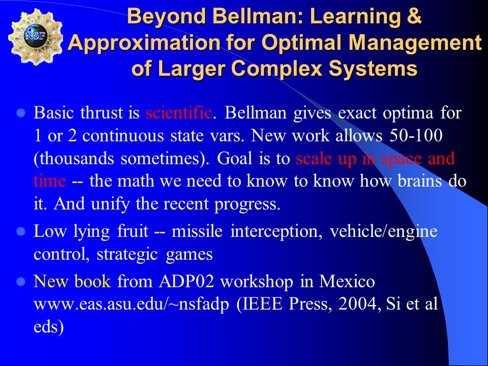 Beyond Bellman: Learning & Approximation for Optimal Management of Larger Complex Systems Basic thrust is scientific. Bellman gives exact optima for 1