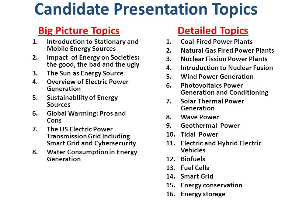 Candidate Presentation Topics Big Picture Topics 1.Introduction to Stationary and Mobile Energy Sources 2.Impact of Energy on Societies: the good, the bad and the ugly 3.The Sun as Energy Source 4.Overview of Electric Power Generation 5.Sustainability of Energy Sources 6.Global Warming: Pros and Cons 7.The US Electric Power Transmission Grid Including Smart Grid and Cybersecurity 8.Water Consumption in Energy Generation Detailed Topics 1.Coal-Fired Power Plants 2.Natural Gas Fired Power Plants 3.Nuclear Fission Power Plants 4.Introduction to Nuclear Fusion 5.Wind Power Generation 6.Photovoltaics Power Generation and Conditioning 7.Solar Thermal Power Generation 8.Wave Power 9.Geothermal Power 10.Tidal Power 11.Electric and Hybrid Electric Vehicles 12.Biofuels 13.Fuel Cells 14.Smart Grid 15.Energy conservation 16.Energy storage