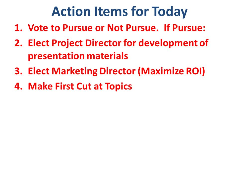 Action Items for Today 1.Vote to Pursue or Not Pursue. If Pursue: 2.Elect Project Director for development of presentation materials 3.Elect Marketing