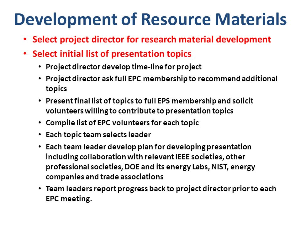 Development of Resource Materials Select project director for research material development Select initial list of presentation topics Project director develop time-line for project Project director ask full EPC membership to recommend additional topics Present final list of topics to full EPS membership and solicit volunteers willing to contribute to presentation topics Compile list of EPC volunteers for each topic Each topic team selects leader Each team leader develop plan for developing presentation including collaboration with relevant IEEE societies, other professional societies, DOE and its energy Labs, NIST, energy companies and trade associations Team leaders report progress back to project director prior to each EPC meeting.