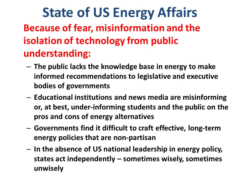 State of US Energy Affairs Because of fear, misinformation and the isolation of technology from public understanding: – The public lacks the knowledge base in energy to make informed recommendations to legislative and executive bodies of governments – Educational institutions and news media are misinforming or, at best, under-informing students and the public on the pros and cons of energy alternatives – Governments find it difficult to craft effective, long-term energy policies that are non-partisan – In the absence of US national leadership in energy policy, states act independently – sometimes wisely, sometimes unwisely