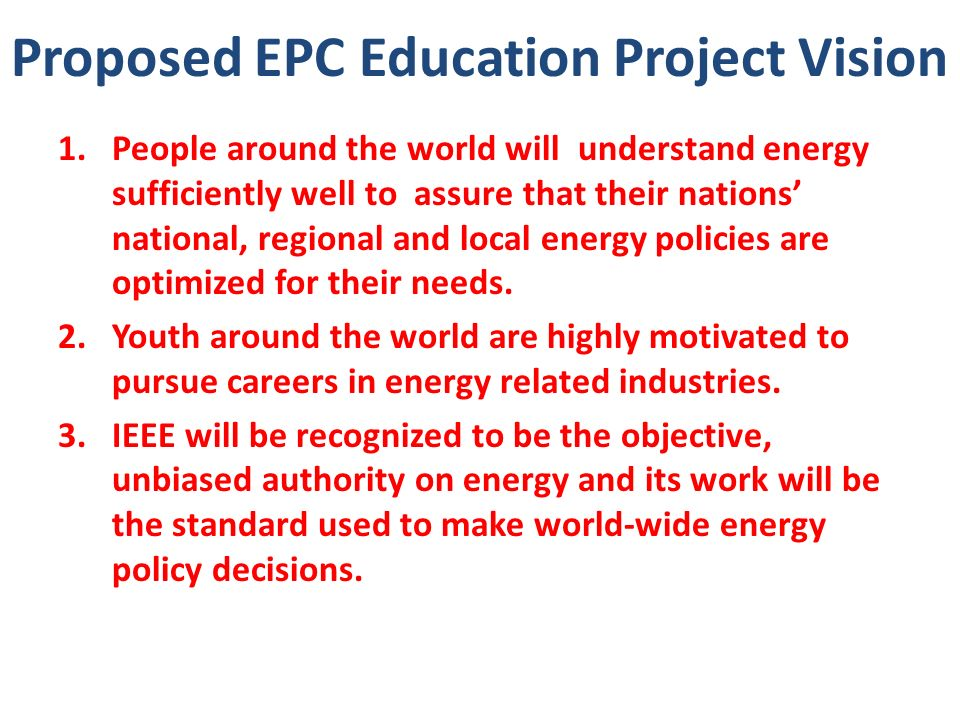 Proposed EPC Education Project Vision 1.People around the world will understand energy sufficiently well to assure that their nations national, regional and local energy policies are optimized for their needs.
