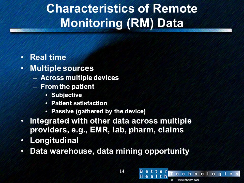 © www.bhtinfo.com 14 Characteristics of Remote Monitoring (RM) Data Real time Multiple sources –Across multiple devices –From the patient Subjective Patient satisfaction Passive (gathered by the device) Integrated with other data across multiple providers, e.g., EMR, lab, pharm, claims Longitudinal Data warehouse, data mining opportunity