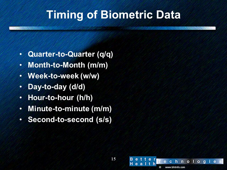 © www.bhtinfo.com 15 Timing of Biometric Data Quarter-to-Quarter (q/q) Month-to-Month (m/m) Week-to-week (w/w) Day-to-day (d/d) Hour-to-hour (h/h) Minute-to-minute (m/m) Second-to-second (s/s)