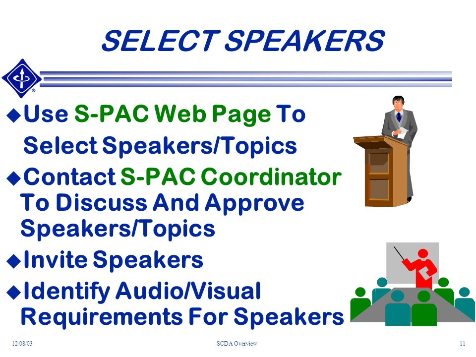 12/08/03SCDA Overview11 SELECT SPEAKERS Use S-PAC Web Page To Select Speakers/Topics Contact S-PAC Coordinator To Discuss And Approve Speakers/Topics Invite Speakers Identify Audio/Visual Requirements For Speakers