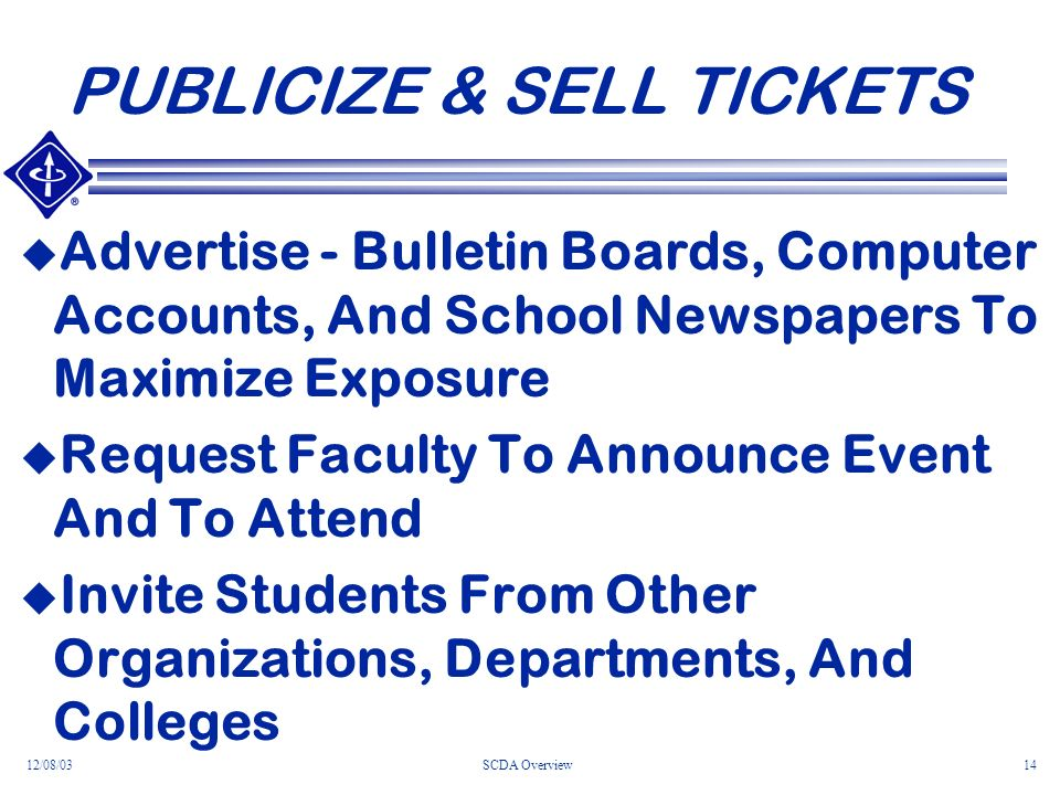12/08/03SCDA Overview14 PUBLICIZE & SELL TICKETS Advertise - Bulletin Boards, Computer Accounts, And School Newspapers To Maximize Exposure Request Faculty To Announce Event And To Attend Invite Students From Other Organizations, Departments, And Colleges