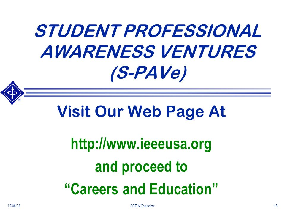 12/08/03SCDA Overview18 STUDENT PROFESSIONAL AWARENESS VENTURES (S-PAVe) Visit Our Web Page At http://www.ieeeusa.org and proceed to Careers and Education