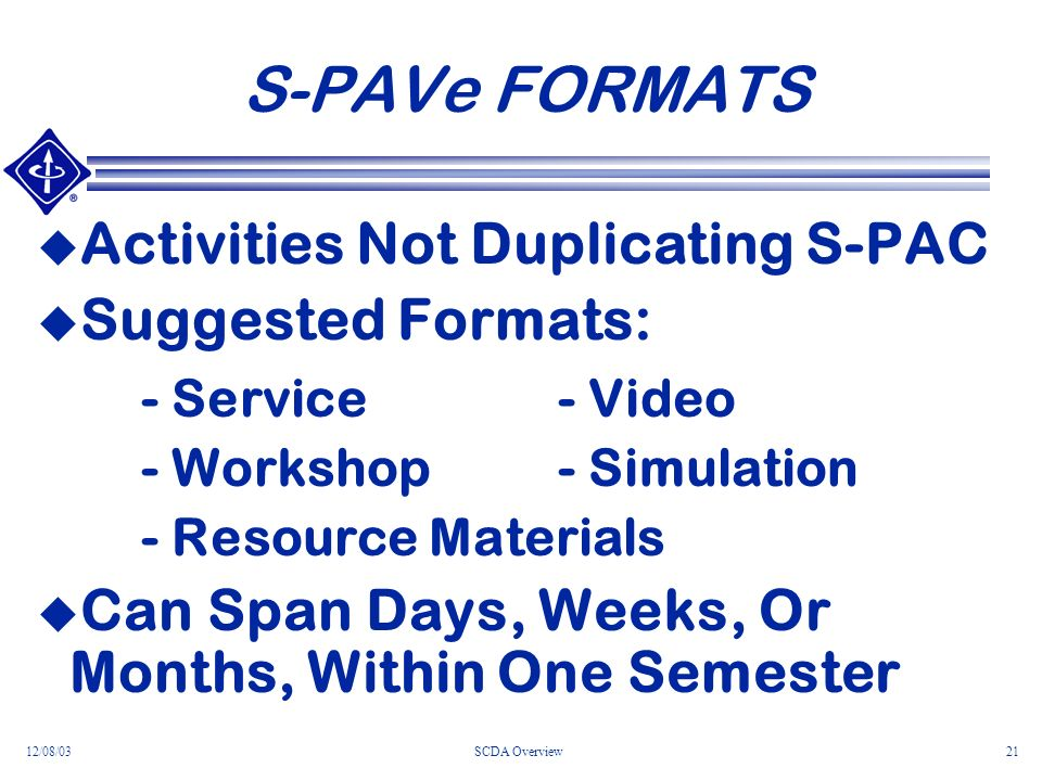 12/08/03SCDA Overview21 S-PAVe FORMATS Activities Not Duplicating S-PAC Suggested Formats: - Service- Video - Workshop- Simulation - Resource Materials Can Span Days, Weeks, Or Months, Within One Semester