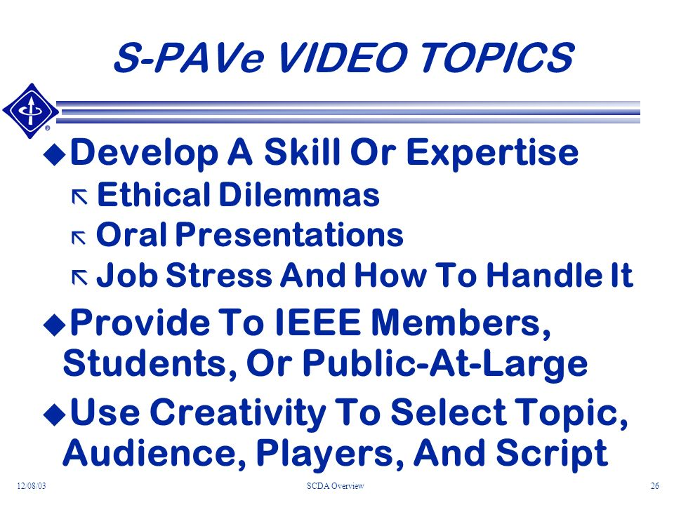 12/08/03SCDA Overview26 S-PAVe VIDEO TOPICS Develop A Skill Or Expertise ã Ethical Dilemmas ã Oral Presentations ã Job Stress And How To Handle It Provide To IEEE Members, Students, Or Public-At-Large Use Creativity To Select Topic, Audience, Players, And Script
