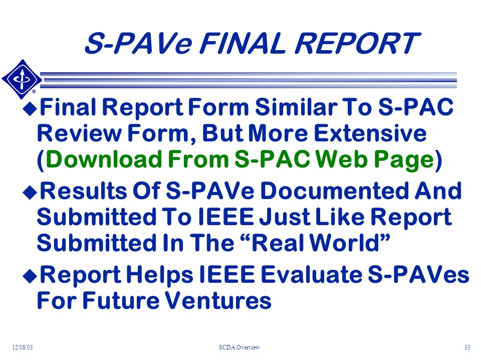 12/08/03SCDA Overview33 S-PAVe FINAL REPORT Final Report Form Similar To S-PAC Review Form, But More Extensive (Download From S-PAC Web Page) Results Of S-PAVe Documented And Submitted To IEEE Just Like Report Submitted In The Real World Report Helps IEEE Evaluate S-PAVes For Future Ventures
