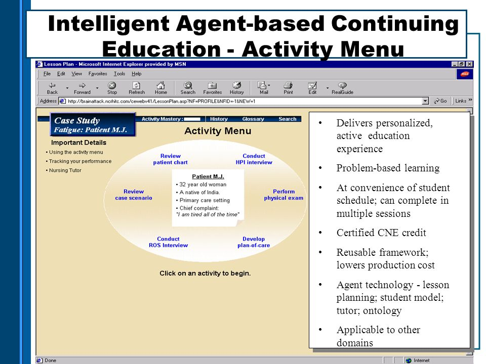 Delivers personalized, active education experience Problem-based learning At convenience of student schedule; can complete in multiple sessions Certified CNE credit Reusable framework; lowers production cost Agent technology - lesson planning; student model; tutor; ontology Applicable to other domains Intelligent Agent-based Continuing Education - Activity Menu